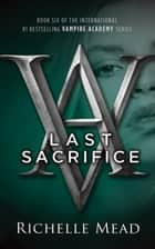 Last Sacrifice - A Vampire Academy Novel Volume 6 ebook by Richelle Mead