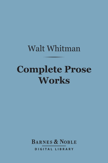 Complete Prose Works (Barnes & Noble Digital Library) eBook by Walt Whitman