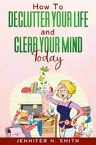 How To Declutter Your Life And Clear Your Mind Today ebook by Jennifer N. Smith