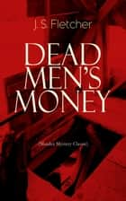 DEAD MEN'S MONEY (Murder Mystery Classic) - British Crime Thriller ebook by J. S. Fletcher