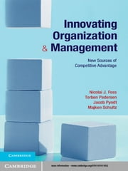 Innovating Organization and Management - New Sources of Competitive Advantage ebook by Professor Nicolai J. Foss,Professor Torben Pedersen,Jacob Pyndt,Professor Majken Schultz