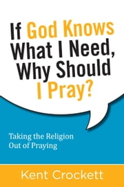 If God Knows What I Need, Why Should I Pray? - Taking the Religion Out of Praying ebook by Crockett,Kent