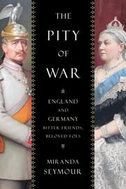 The Pity of War - England and Germany, Bitter Friends, Beloved Foes ebook by Miranda Seymour