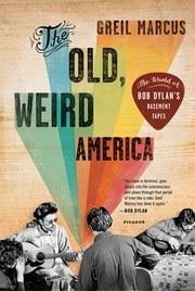 The Old, Weird America - The World of Bob Dylan's Basement Tapes ebook by Greil Marcus