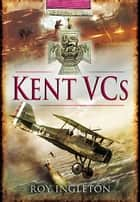 Kent VCs ebook by Roy Ingleton