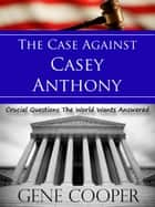 The Case Against Casey Anthony Crucial Questions The World Wants Answered ebook by Gene Cooper