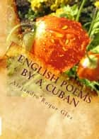 English Poems by A Cuban. ebook by Alejandro Roque Glez
