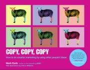 Copy, Copy, Copy - How to Do Smarter Marketing by Using Other People's Ideas ebook by Mark Earls,John V. Willshire