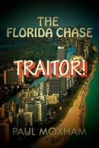 Traitor! (The Florida Chase, Part 4) - The Florida Chase, #4 ebook by Paul Moxham