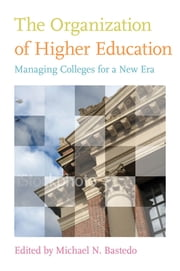The Organization of Higher Education - Managing Colleges for a New Era ebook by Michael N. Bastedo