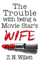 The Trouble with being a Movie Star's Wife ebook by ZN Willett