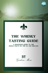 The Whisky Tasting Guide - A beginner's guide to the single malts of the UK and Ireland ebook by Graham Moore