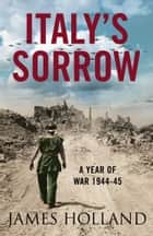 Italy's Sorrow: A Year of War 1944–45 ebook by James Holland