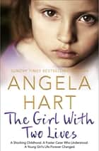 The Girl With Two Lives - A Shocking Childhood. A Foster Carer Who Understood. A Young Girl's Life Forever Changed ebook by Angela Hart