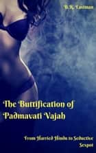 The Buttification of Padmavati Vajah - From Harried Hindu to Seductive Sexpot ebook by B.R. Eastman