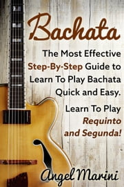 Bachata: The Most Effective Step-By-Step Guide to Learn To Play Bachata Quick and Esay - Learn To Play Requinto and Segunda! ebook by Angel Marini