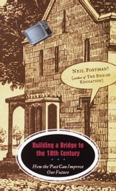 Building a Bridge to the 18th Century - How the Past Can Improve Our Future ebook by Neil Postman