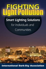 Fighting Light Pollution: Smart Lighting Solutions for Individuals and Communities ebook by The International Dark-Sky Association