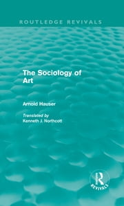 The Sociology of Art (Routledge Revivals) ebook by Arnold Hauser