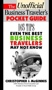 The Unoffcial Business Traveler's Pocket Guide: 249 Tips Even the Best Business Traveler May Not Know ebook by McGinnis, Christopher