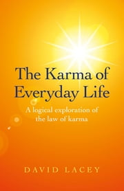The Karma of Everyday Life - A Logical Exploration Of The Law Of Karma ebook by David Lacey