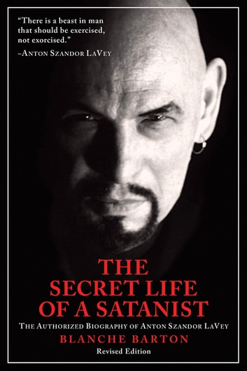 The Secret Life of a Satanist - The Authorized Biography of Anton Szandor LaVey ebook by Blanche Barton
