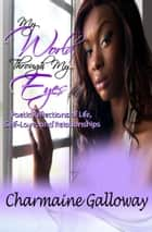 My World, Through My Eyes - Poetic Reflections of Life, Self-Love, and Relationships ebook by Charmaine Galloway