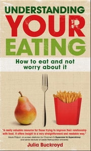Understanding Your Eating: How To Eat And Not Worry About It ebook by Julia Buckroyd