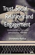 Trust, Social Relations and Engagement - Understanding Customer Behaviour on the Web ebook by D. Padua