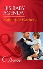 His Baby Agenda (Mills & Boon Desire) (Billionaires and Babies, Book 69) 電子書 by Katherine Garbera
