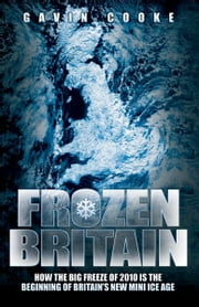 Frozen Britain - How the Big Freeze of 2010 is the Beginning of Britain's New Mini Ice Age ebook by Gavin Cooke