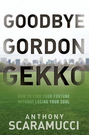 Goodbye Gordon Gekko - How to Find Your Fortune Without Losing Your Soul ebook by Anthony Scaramucci