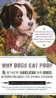 Why Dogs Eat Poop, and Other Useless or Gross Information About the Animal Kingdom ebook by Francesca Gould,David Haviland