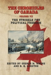 THE CHRONICLES OF CANADA: Volume VII - The Struggle for Political Freedom ebook by George M. Wrong and H. H. Langton