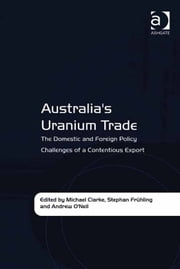 Australia's Uranium Trade - The Domestic and Foreign Policy Challenges of a Contentious Export ebook by Dr Stephan Frühling,Professor Andrew O'Neil,Dr Michael Clarke