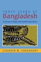 Forty Years of Bangladesh - A Journey of Hopes and Unfilled Aspirations ebook by Ziauddin M. Choudhury