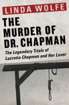 The Murder of Dr. Chapman - The Legendary Trials of Lucretia Chapman and Her Lover ebook by Linda Wolfe