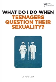 What Do I Do When Teenagers Question Their Sexuality? ebook by Steven Gerali