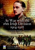 At War with the 16th Irish Division, 1914–1918 - The Staniforth Letters ebook by J. H. M. Staniforth, Richard S. Grayson