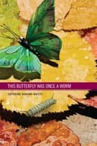 This Butterfly WAs Once A Worm ebook by Cathrine Kabade-Mutiti