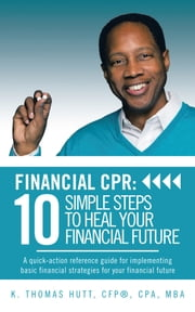 Financial CPR: 10 Simple Steps to Heal Your Financial Future - A quick-action reference guide for implementing basic financial strategies for your financial future ebook by K. Thomas Hutt, CFP ® , CPA, MBA