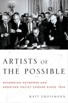 Artists of the Possible - Governing Networks and American Policy Change since 1945 ebook by Matt Grossmann
