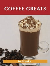 Coffee Greats: Delicious Coffee Recipes, The Top 82 Coffee Recipes ebook by Franks Jo