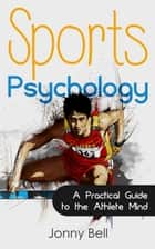 Sports Psychology: Inside the Athlete's Mind - Peak Performance: High Performance ebook by Jonny Bell