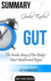Giulia Enders' GUT:The Inside Story of Our Body's Most Underrated Organ Summary ebook by Ant Hive Media