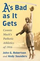 A's Bad as It Gets - Connie Mack's Pathetic Athletics of 1916 ebook by John G. Robertson