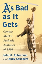A's Bad as It Gets - Connie Mack's Pathetic Athletics of 1916 ebook by John G. Robertson,Andy Saunders