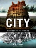 City: A Guidebook for the Urban Age - A Guidebook for the Urban Age ebook by P.D. Smith