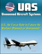 Unmanned Aircraft Systems (UAS): U.S. Air Force Role in Future Air Warfare - Manned or Unmanned? (UAVs, Remotely Piloted Aircraft) ebook by Progressive Management