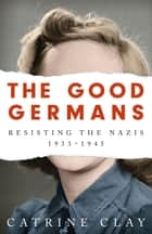 The Good Germans - Resisting the Nazis, 1933-1945 ebook by